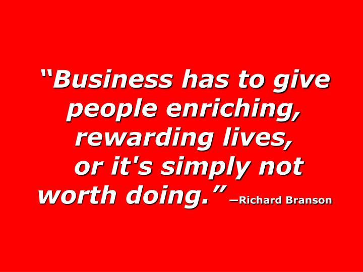 """Business has to give people enriching, rewarding lives,"