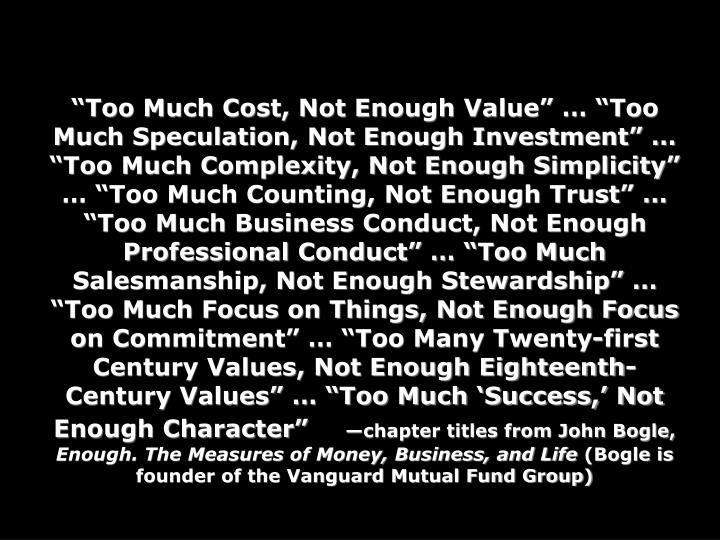 """Too Much Cost, Not Enough Value"" … ""Too Much Speculation, Not Enough Investment"" … ""Too Much Complexity, Not Enough Simplicity"" … ""Too Much Counting, Not Enough Trust"" … ""Too Much Business Conduct, Not Enough Professional Conduct"" … ""Too Much Salesmanship, Not Enough Stewardship"" … ""Too Much Focus on Things, Not Enough Focus on Commitment"" … ""Too Many Twenty-first Century Values, Not Enough Eighteenth-Century Values"" … ""Too Much 'Success,' Not Enough Character"""
