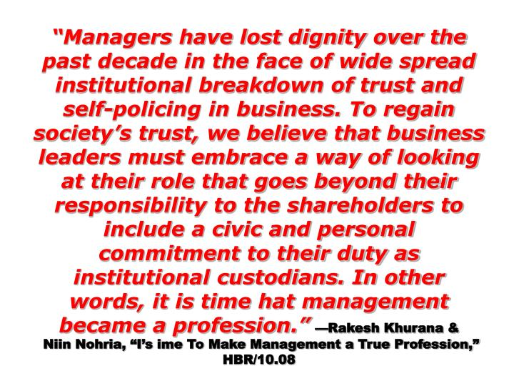 """Managers have lost dignity over the past decade in the face of wide spread institutional breakdown of trust and self-policing in business. To regain society's trust, we believe that business leaders must embrace a way of looking at their role that goes beyond their responsibility to the shareholders to include a civic and personal commitment to their duty as institutional custodians. In other words, it is time hat management became a profession."""