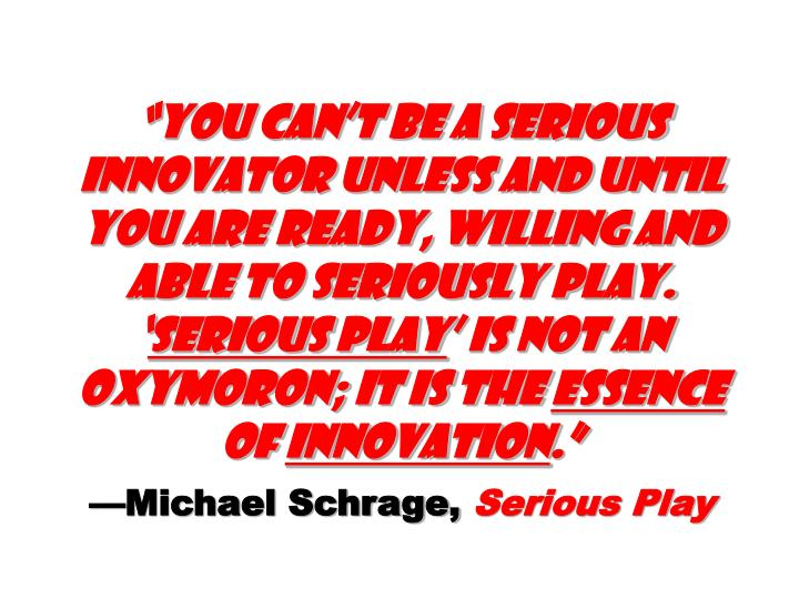 """You can't be a serious innovator unless and until you are ready, willing and able to seriously play. '"