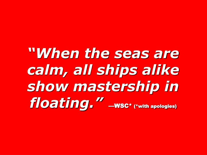 """When the seas are calm, all ships alike show mastership in floating."""