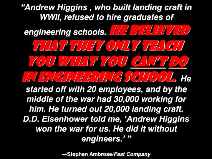 """Andrew Higgins , who built landing craft in WWII, refused to hire graduates of engineering schools."