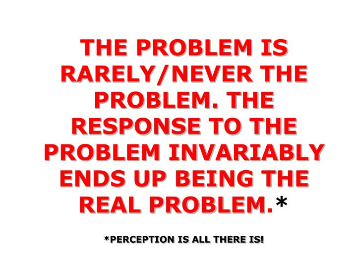 THE PROBLEM IS RARELY/NEVER THE PROBLEM. THE RESPONSE TO THE PROBLEM INVARIABLY ENDS UP BEING THE REAL PROBLEM