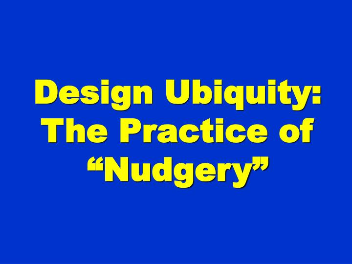 "Design Ubiquity: The Practice of ""Nudgery"""