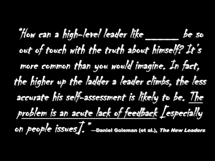 """How can a high-level leader like _____ be so out of touch with the truth about himself? It's more common than you would imagine. In fact, the higher up the ladder a leader climbs, the less accurate his self-assessment is likely to be."