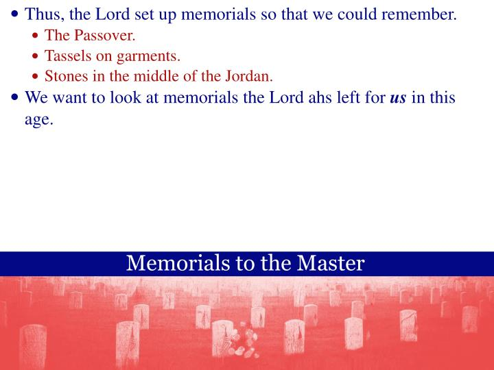 Thus, the Lord set up memorials so that we could remember.