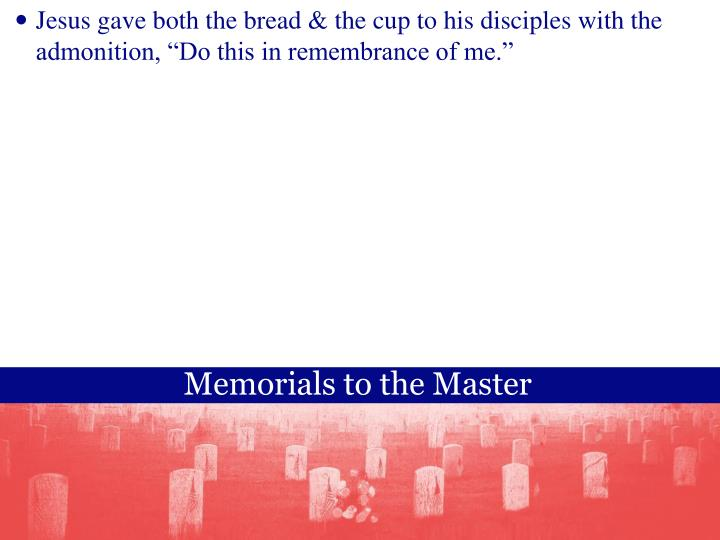 Jesus gave both the bread & the cup to his disciples with the admonition, Do this in remembrance of me.
