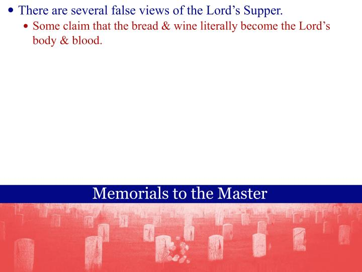 There are several false views of the Lords Supper.