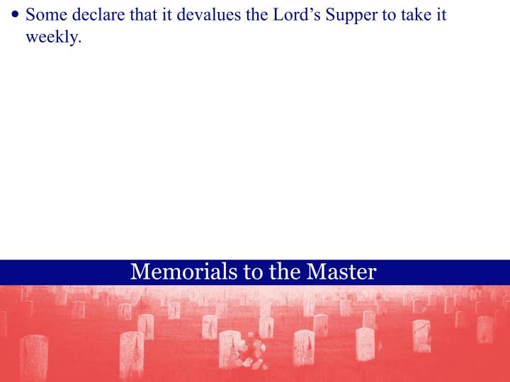Some declare that it devalues the Lord's Supper to take it weekly.