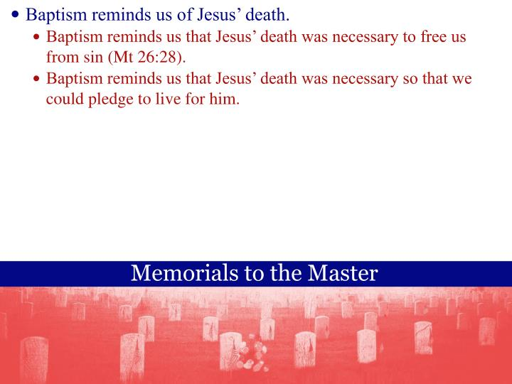 Baptism reminds us of Jesus death.