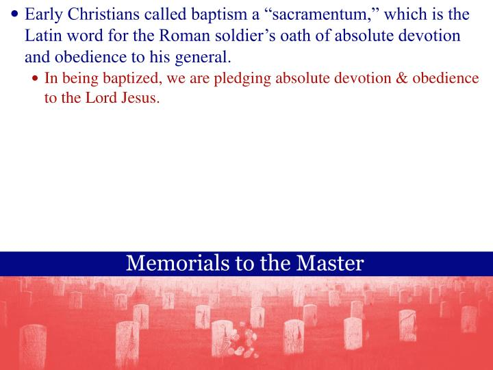 Early Christians called baptism a sacramentum, which is the Latin word for the Roman soldiers oath of absolute devotion and obedience to his general.