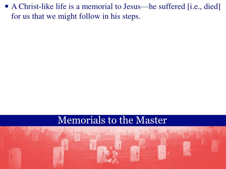 A Christ-like life is a memorial to Jesushe suffered [i.e., died] for us that we might follow in his steps.