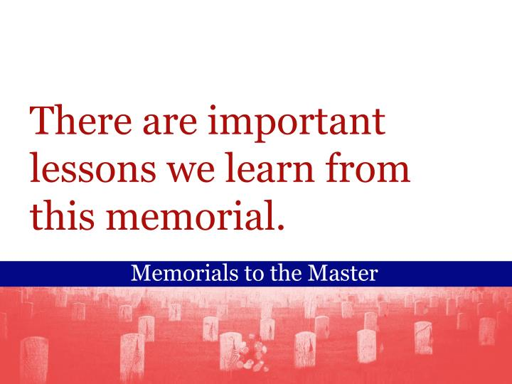 There are important lessons we learn from this memorial.