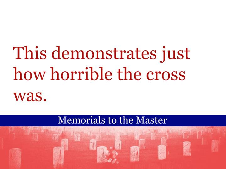 This demonstrates just how horrible the cross was.