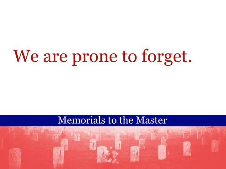 We are prone to forget.
