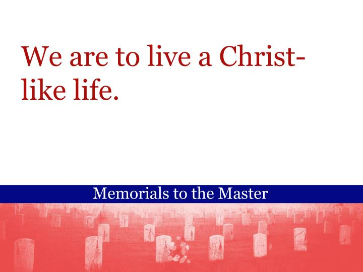 We are to live a Christ-like life.