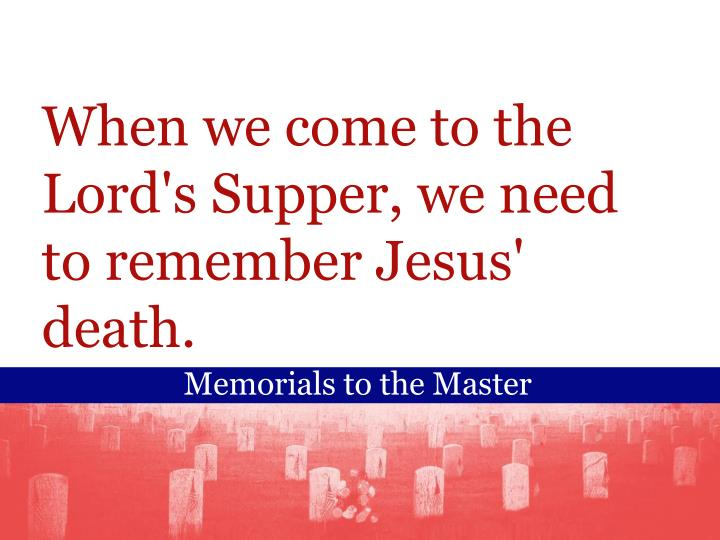 When we come to the Lord's Supper, we need to remember Jesus' death.