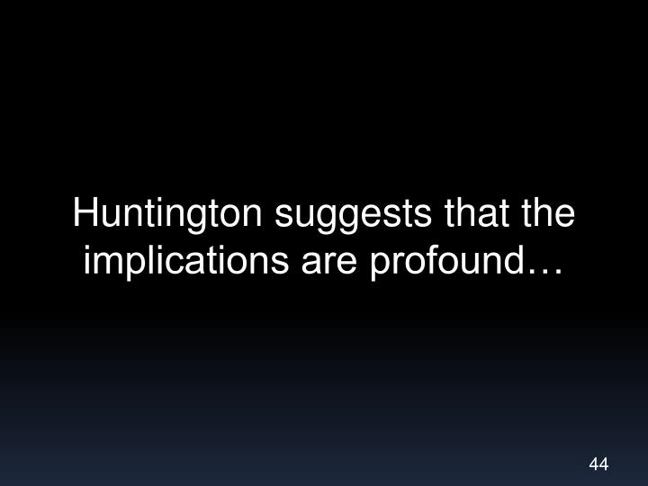 Huntington suggests that the implications are profound…