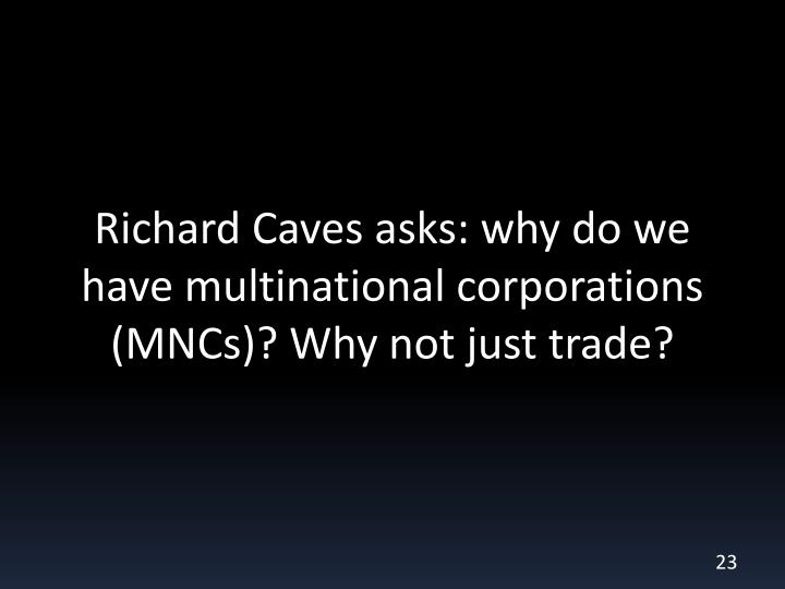 Richard Caves asks: why do we have multinational corporations (MNCs)? Why not just trade?