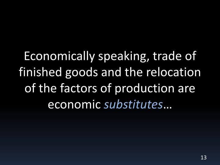 Economically speaking, trade of finished goods and the relocation of the factors of production are economic