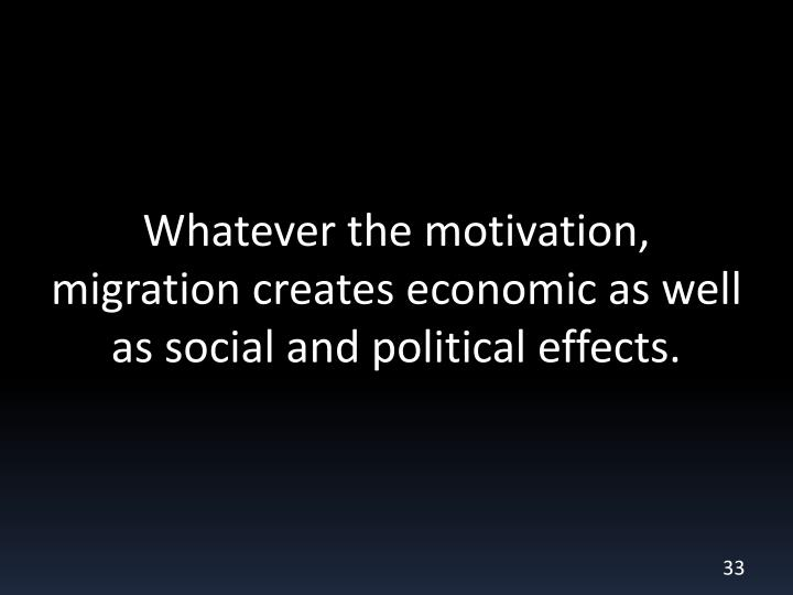 Whatever the motivation, migration creates economic as well as social and political effects.