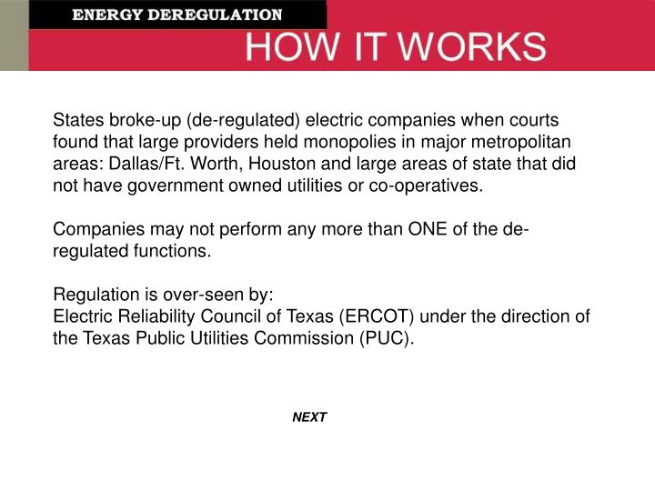States broke-up (de-regulated) electric companies when courts found that large providers held monopolies in major metropolitan areas: Dallas/Ft. Worth, Houston and large areas of state that did not have government owned utilities or co-operatives.