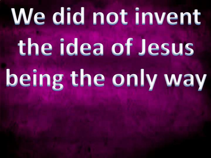 We did not invent the idea of Jesus being the only way