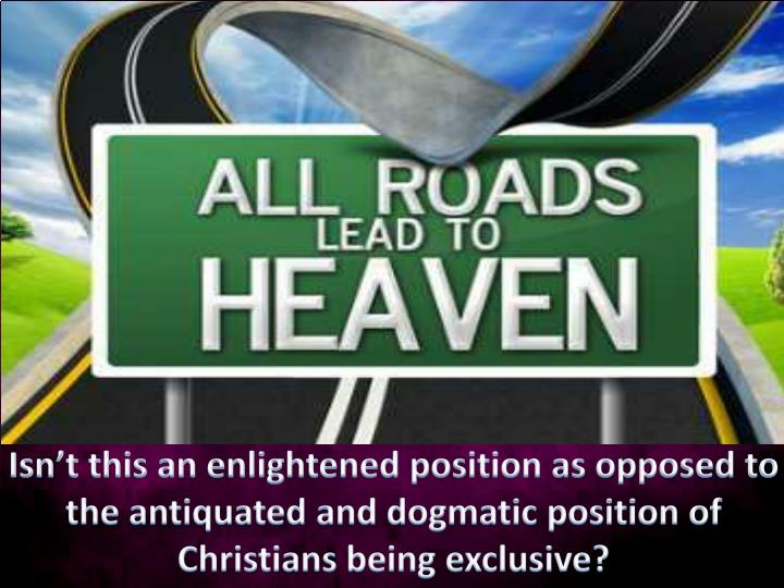 Isn't this an enlightened position as opposed to the antiquated and dogmatic position of Christians being exclusive?