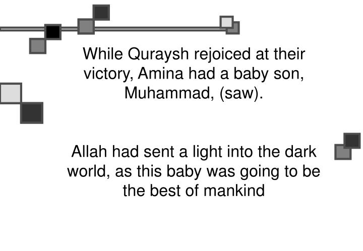 While Quraysh rejoiced at their victory, Amina had a baby son, Muhammad, (saw).