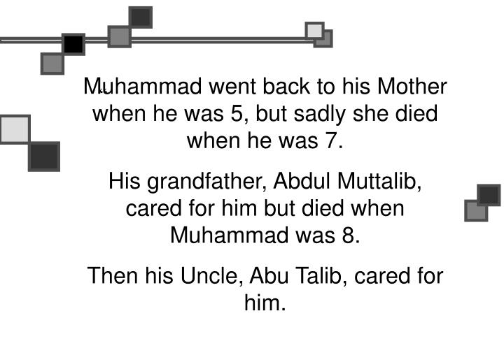 Muhammad went back to his Mother when he was 5, but sadly she died when he was 7.