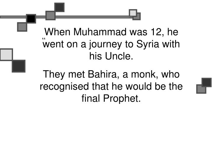 When Muhammad was 12, he went on a journey to Syria with his Uncle.