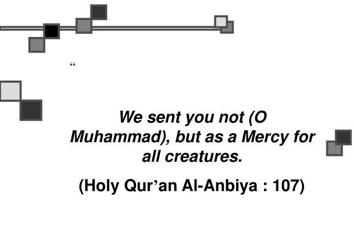 We sent you not (O Muhammad), but as a Mercy for all creatures.