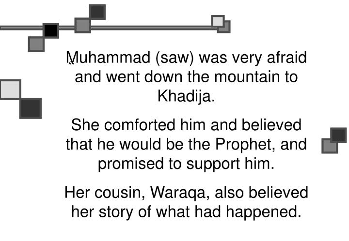 Muhammad (saw) was very afraid and went down the mountain to Khadija.