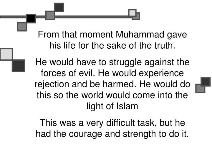 From that moment Muhammad gave his life for the sake of the truth.