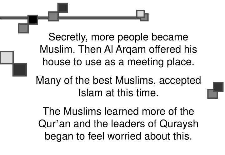 Secretly, more people became Muslim. Then Al Arqam offered his house to use as a meeting place.