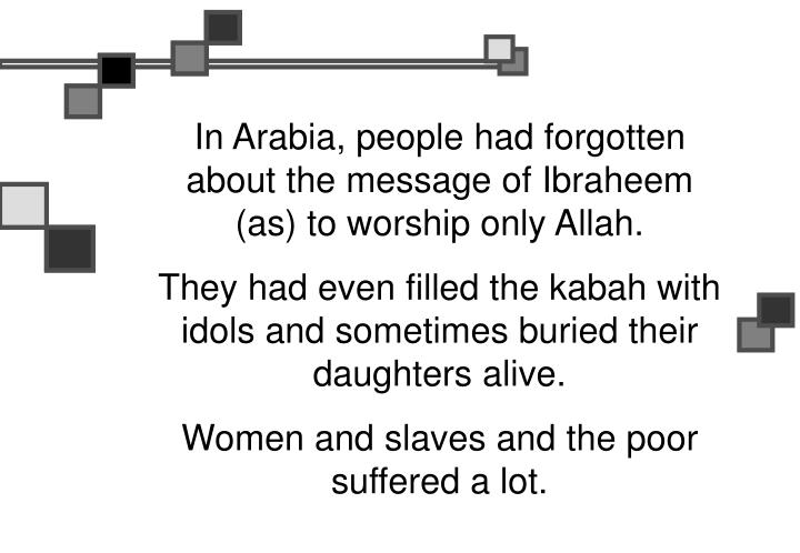 In Arabia, people had forgotten about the message of Ibraheem (as) to worship only Allah.