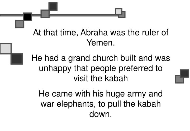 At that time, Abraha was the ruler of Yemen.