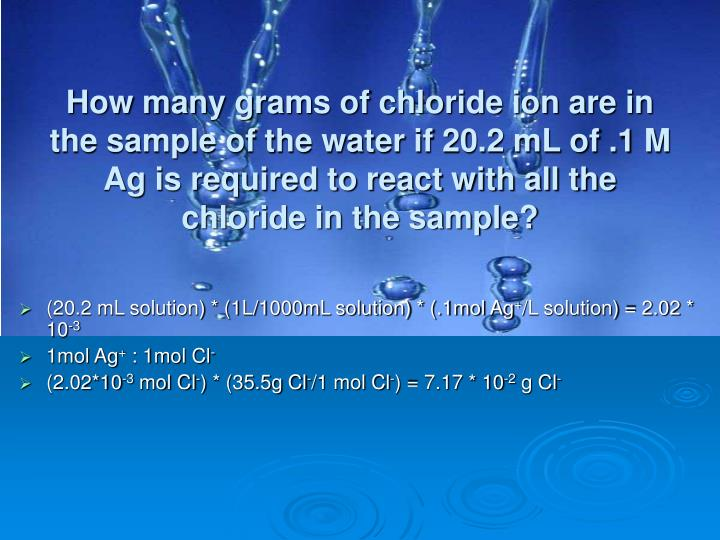 How many grams of chloride ion are in the sample of the water if 20.2 mL of .1 M Ag is required to react with all the chloride in the sample?