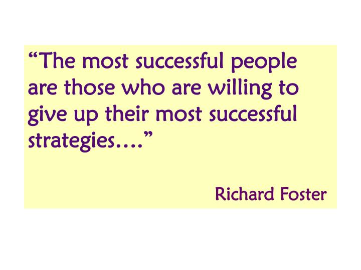 """""""The most successful people are those who are willing to give up their most successful strategies…."""""""
