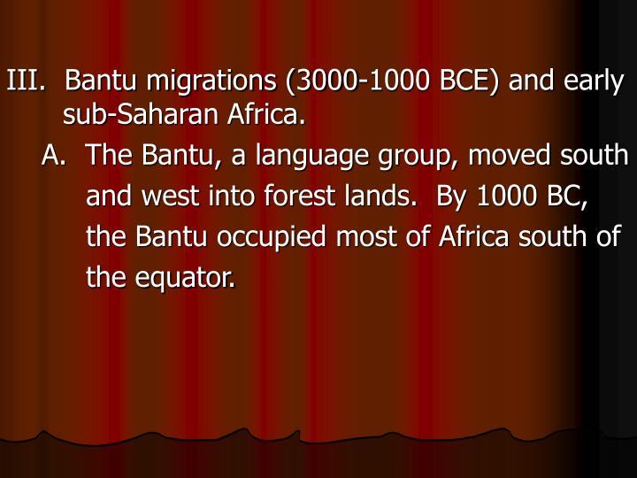 III.  Bantu migrations (3000-1000 BCE) and early sub-Saharan Africa.
