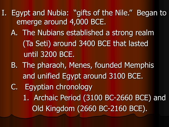 "I.  Egypt and Nubia:  ""gifts of the Nile.""  Began to emerge around 4,000 BCE."