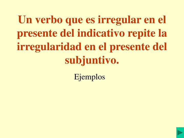 Un verbo que es irregular en el presente del indicativo repite la irregularidad en el presente del subjuntivo.