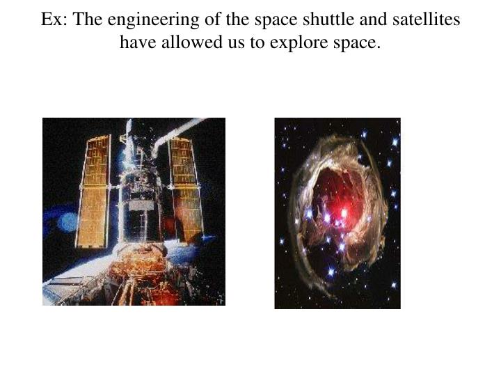 Ex: The engineering of the space shuttle and satellites have allowed us to explore space.