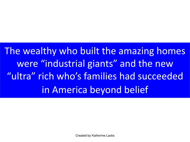 "The wealthy who built the amazing homes were ""industrial giants"" and the new ""ultra"" rich who's families had succeeded in America beyond belief"