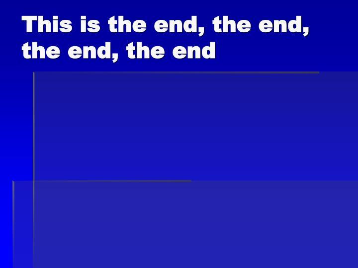 This is the end, the end, the end, the end