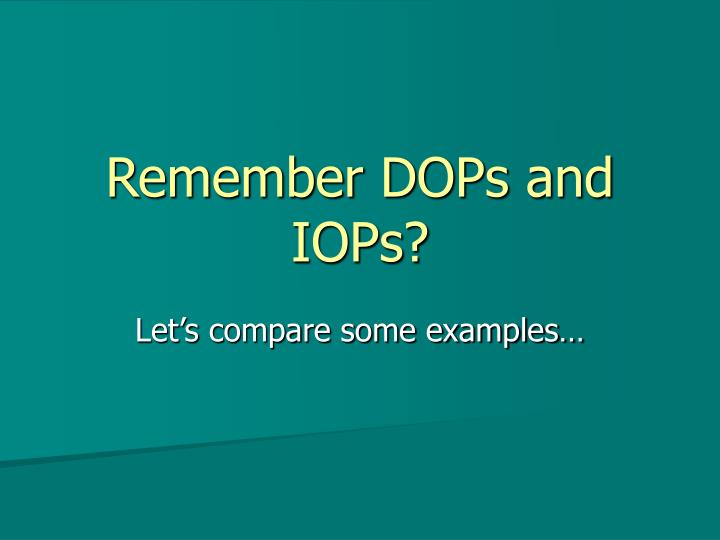 Remember DOPs and IOPs?