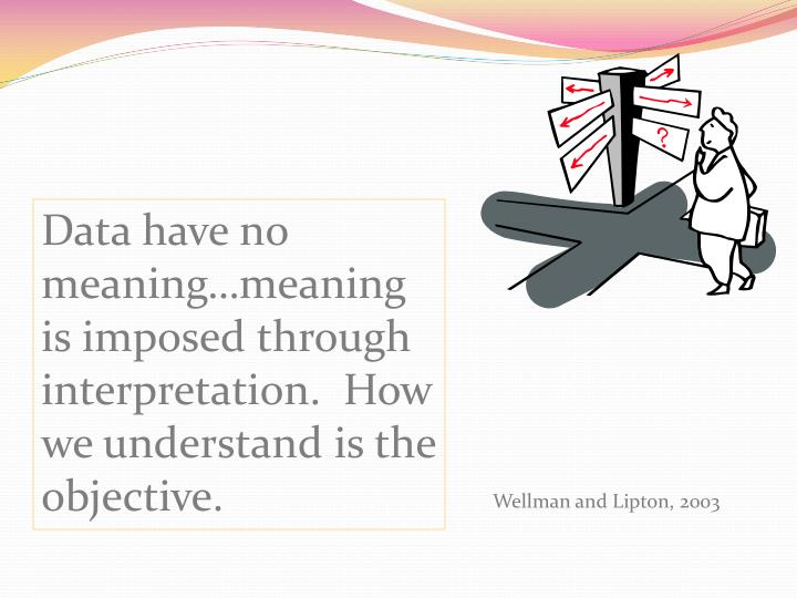 Data have no meaning…meaning is imposed through interpretation.  How we understand is the objective.