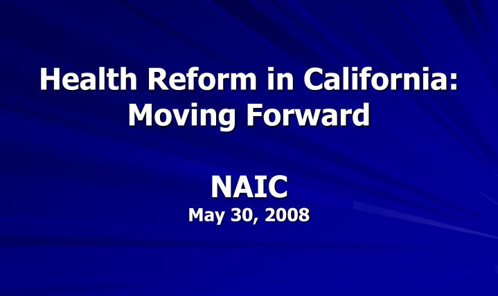 Health reform in california moving forward naic may 30 2008