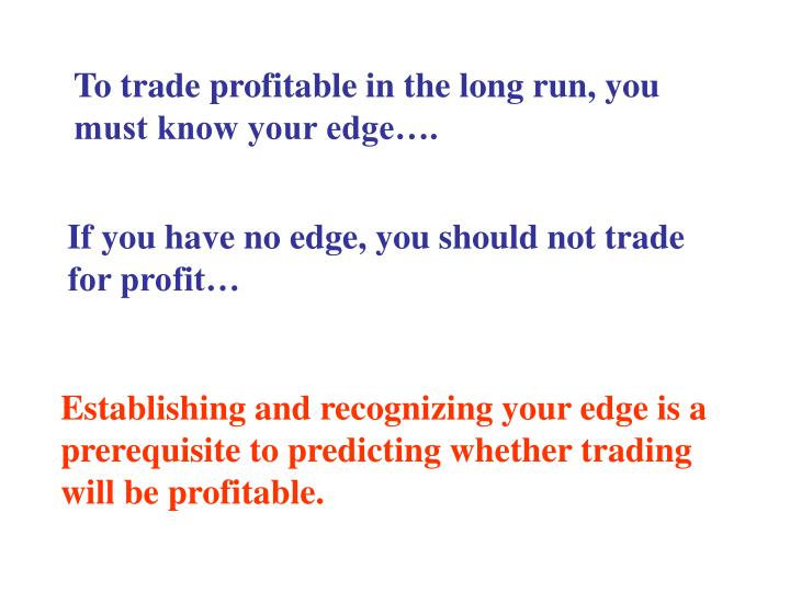 To trade profitable in the long run, you must know your edge….