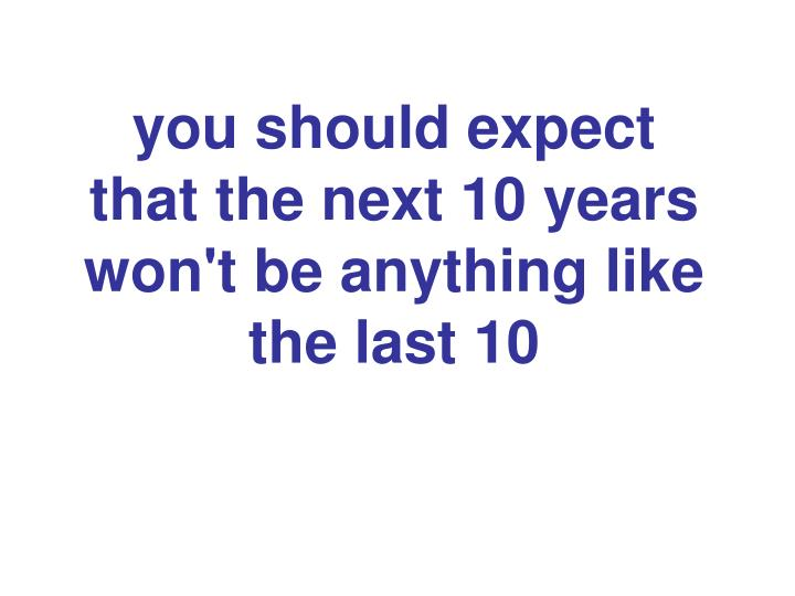 you should expect  that the next 10 years won't be anything like the last 10